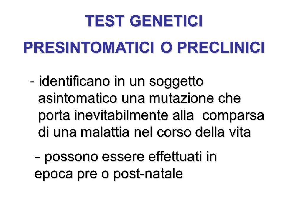TEST GENETICI PRESINTOMATICI O PRECLINICI - identificano in un soggetto asintomatico una mutazione che porta inevitabilmente alla comparsa di una mala