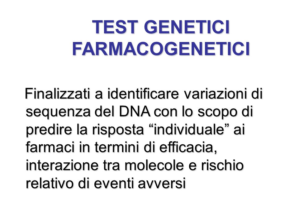 """TEST GENETICI FARMACOGENETICI Finalizzati a identificare variazioni di sequenza del DNA con lo scopo di predire la risposta """"individuale"""" ai farmaci i"""