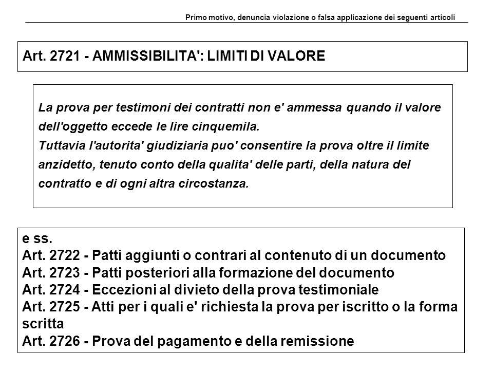 Art. 2721 - AMMISSIBILITA': LIMITI DI VALORE La prova per testimoni dei contratti non e' ammessa quando il valore dell'oggetto eccede le lire cinquemi