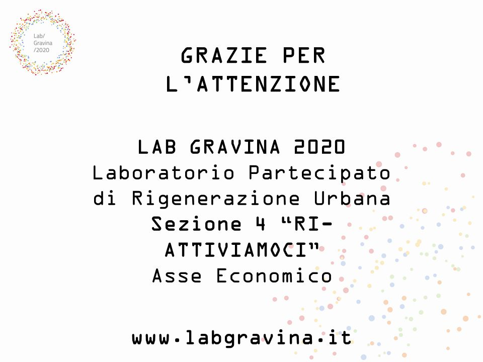"""GRAZIE PER L'ATTENZIONE LAB GRAVINA 2020 Laboratorio Partecipato di Rigenerazione Urbana Sezione 4 """"RI- ATTIVIAMOCI"""" Asse Economico www.labgravina.it"""