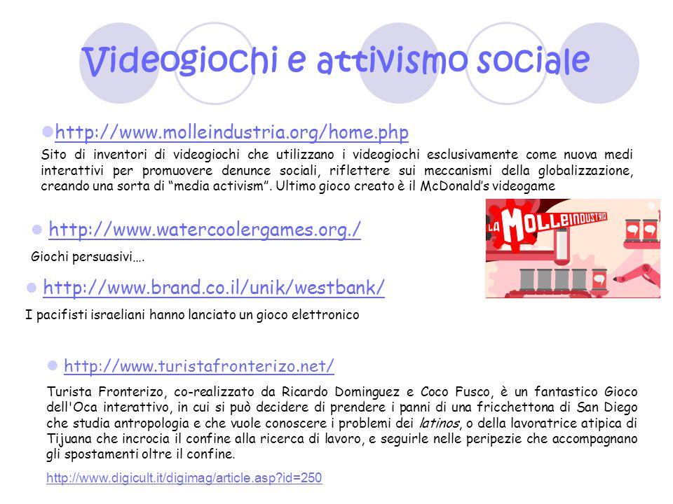 Videogiochi e attivismo sociale http://www.molleindustria.org/home.php Sito di inventori di videogiochi che utilizzano i videogiochi esclusivamente co