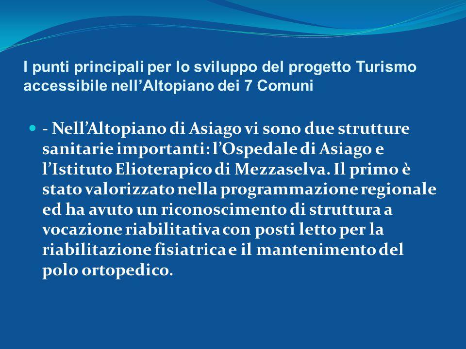I punti principali per lo sviluppo del progetto Turismo accessibile nell'Altopiano dei 7 Comuni - Nell'Altopiano di Asiago vi sono due strutture sanitarie importanti: l'Ospedale di Asiago e l'Istituto Elioterapico di Mezzaselva.