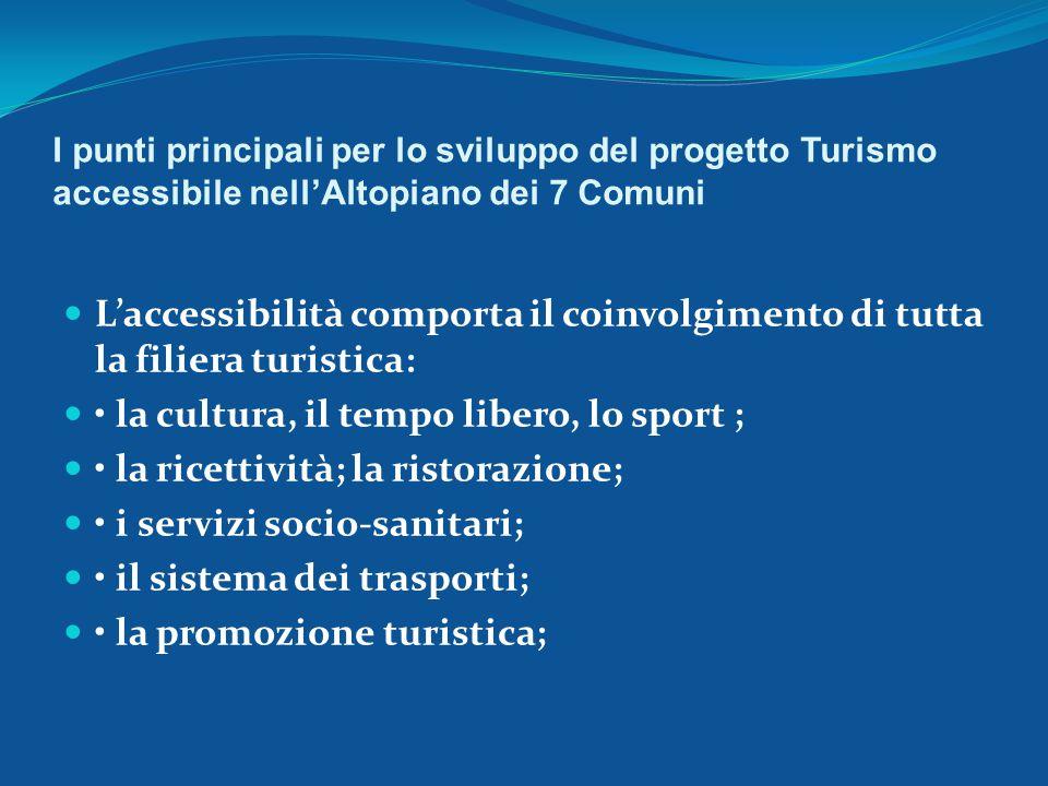 I punti principali per lo sviluppo del progetto Turismo accessibile nell'Altopiano dei 7 Comuni L'accessibilità comporta il coinvolgimento di tutta la filiera turistica: la cultura, il tempo libero, lo sport ; la ricettività; la ristorazione; i servizi socio-sanitari; il sistema dei trasporti; la promozione turistica;