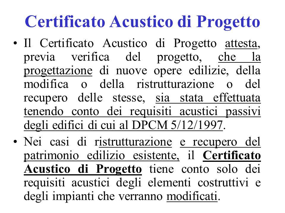 Certificato Acustico di Progetto Il Certificato Acustico di Progetto attesta, previa verifica del progetto, che la progettazione di nuove opere edilizie, della modifica o della ristrutturazione o del recupero delle stesse, sia stata effettuata tenendo conto dei requisiti acustici passivi degli edifici di cui al DPCM 5/12/1997.