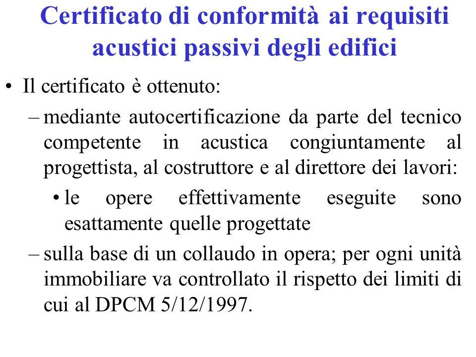 Certificato di conformità ai requisiti acustici passivi degli edifici Il certificato è ottenuto: –mediante autocertificazione da parte del tecnico competente in acustica congiuntamente al progettista, al costruttore e al direttore dei lavori: le opere effettivamente eseguite sono esattamente quelle progettate –sulla base di un collaudo in opera; per ogni unità immobiliare va controllato il rispetto dei limiti di cui al DPCM 5/12/1997.