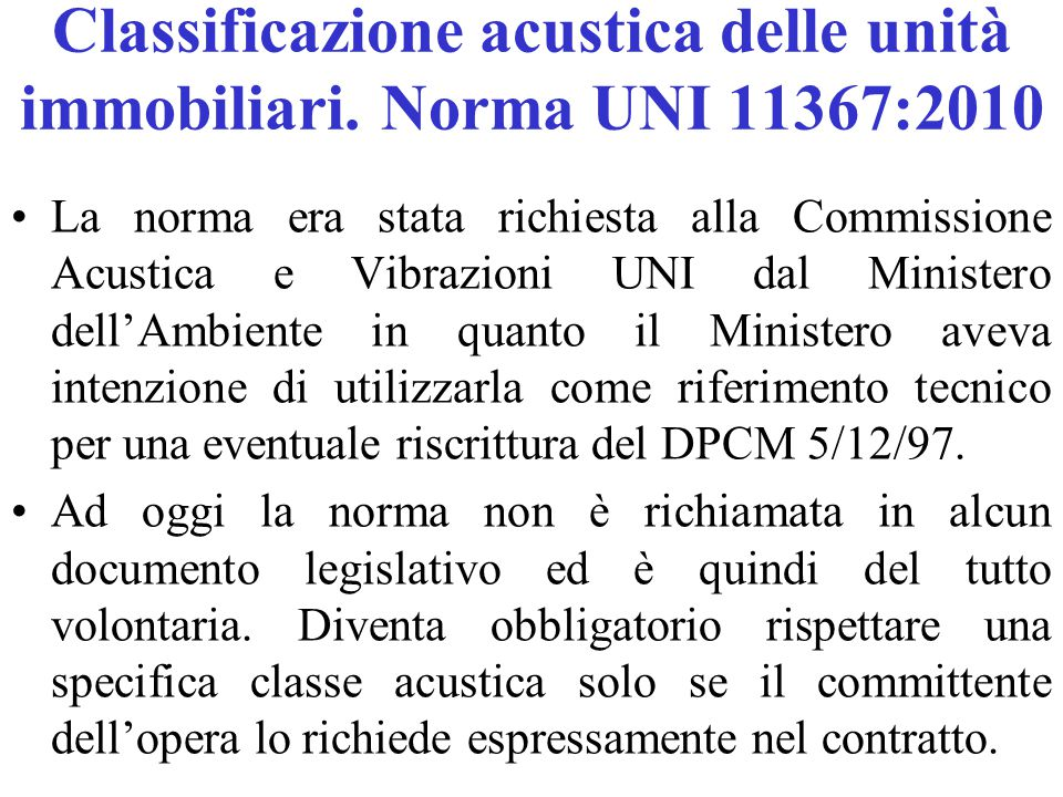 Classificazione acustica delle unità immobiliari. Norma UNI 11367:2010 La norma era stata richiesta alla Commissione Acustica e Vibrazioni UNI dal Min