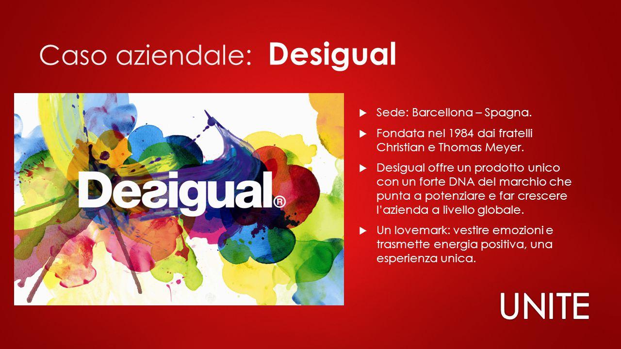 Caso aziendale: Desigual  Sede: Barcellona – Spagna.  Fondata nel 1984 dai fratelli Christian e Thomas Meyer.  Desigual offre un prodotto unico con
