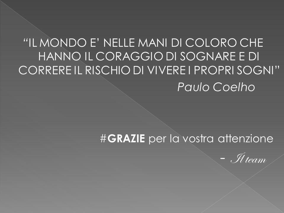 IL MONDO E' NELLE MANI DI COLORO CHE HANNO IL CORAGGIO DI SOGNARE E DI CORRERE IL RISCHIO DI VIVERE I PROPRI SOGNI Paulo Coelho # GRAZIE per la vostra attenzione - Il team