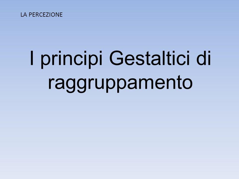 LA PERCEZIONE I principi Gestaltici di raggruppamento