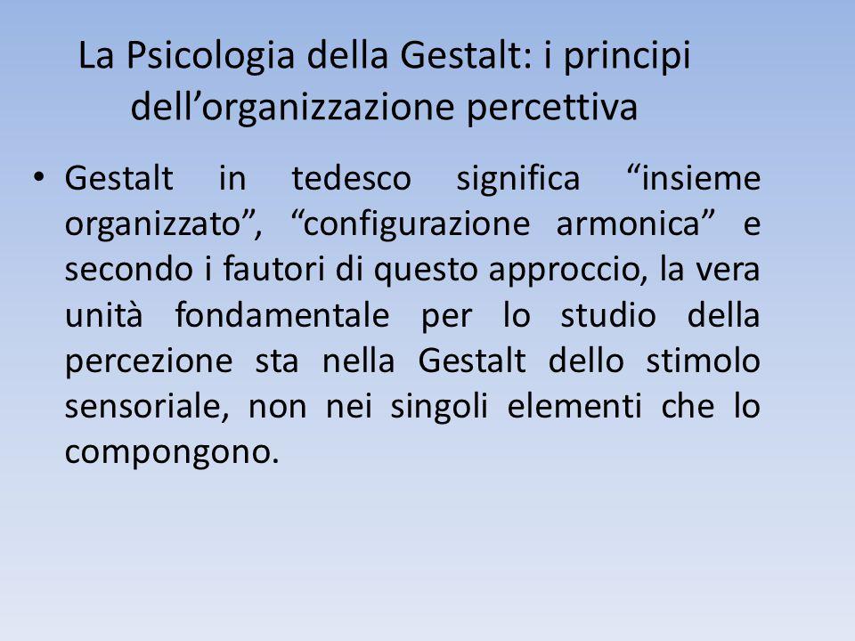 La Psicologia della Gestalt: i principi dell'organizzazione percettiva Gestalt in tedesco significa insieme organizzato , configurazione armonica e secondo i fautori di questo approccio, la vera unità fondamentale per lo studio della percezione sta nella Gestalt dello stimolo sensoriale, non nei singoli elementi che lo compongono.