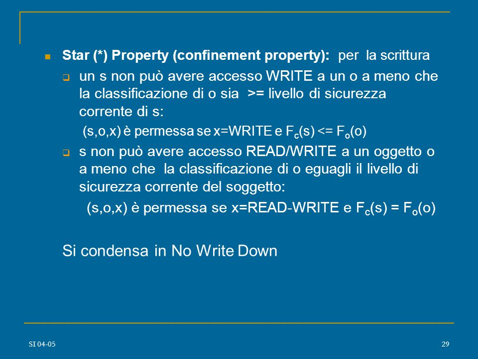SI 04-0528 Simple Security (SS) Property (per la lettura): uno stato soddisfa la proprietà SS se, per ogni soggetto s che ha accesso READ, la clearance di s domina la classificazione dell oggetto o: (s,o,x) soddisfa la proprietà SS relativa a F se x=READ e F s (s) domina F o (o) Condensata in No Read Up