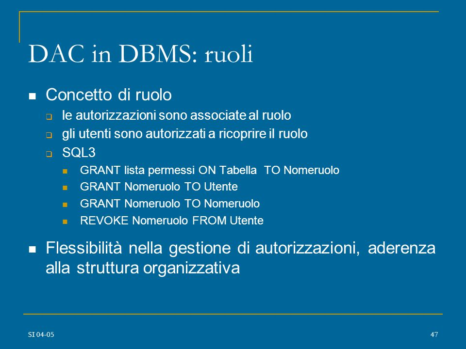 SI 04-0546 DAC in DBMS relazionali: sintassi delle regole amministrative GRANT ON TO [WITH GRANT OPTION] GRANT TO [IDENTIFIED BY passwd] GRANT RUN ON TO [WITH GRANT OPTION] REVOKE ON FROM REVOKE FROM REVOKE RUN ON FROM ::= SELECT | INSERT | UPDATE | DELETE | ALTER | INDEX ::= CONNECT | RESOURCE | DBA ::= user-ID | GROUP nomegruppo | PUBLIC | ALL