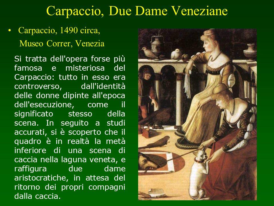 Carpaccio, Due Dame Veneziane Carpaccio, 1490 circa, Museo Correr, Venezia Si tratta dell'opera forse più famosa e misteriosa del Carpaccio: tutto in