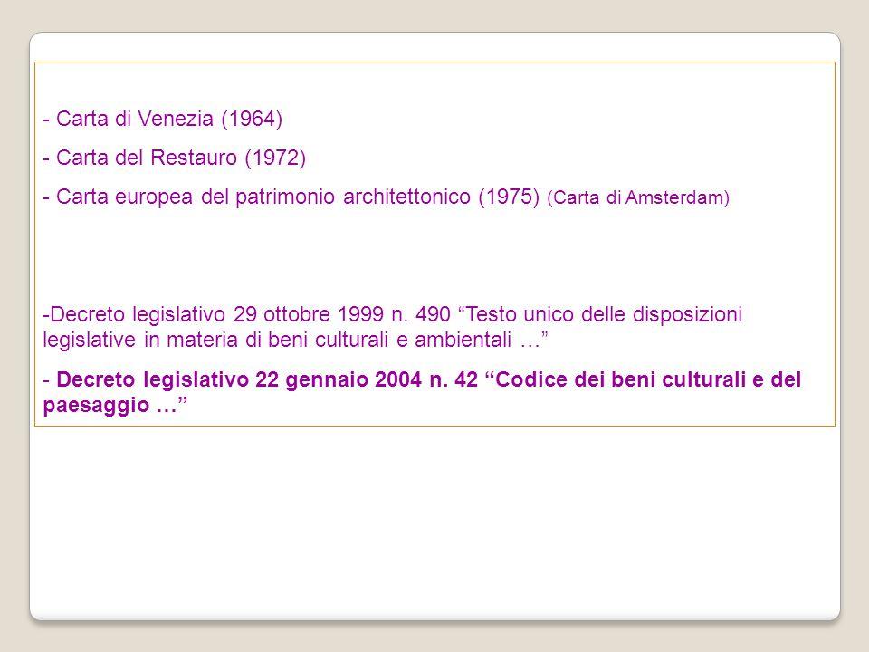 - Carta di Venezia (1964) - Carta del Restauro (1972) - Carta europea del patrimonio architettonico (1975) (Carta di Amsterdam) -Decreto legislativo 2