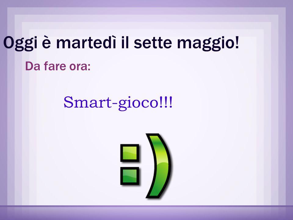 Oggi è martedì il sette maggio! Da fare ora: Smart-gioco!!!