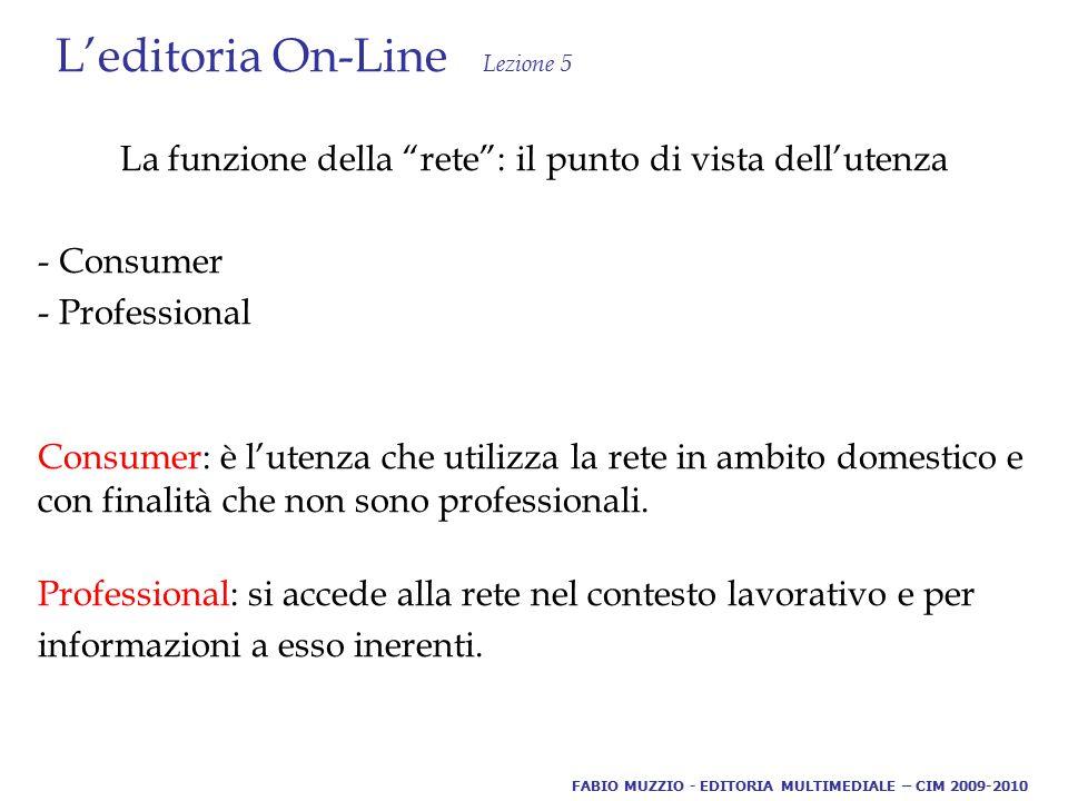 L'editoria On-Line Lezione 5 La funzione della rete : il punto di vista dell'utenza - Consumer - Professional Consumer: è l'utenza che utilizza la rete in ambito domestico e con finalità che non sono professionali.