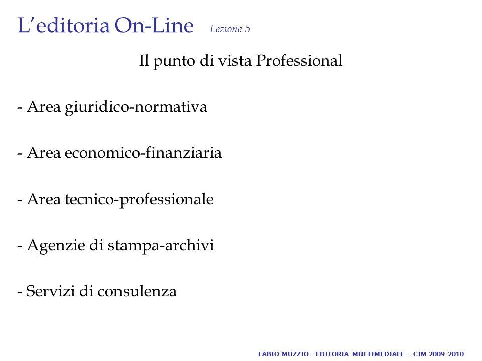 L'editoria On-Line Lezione 5 Il punto di vista Professional - Area giuridico-normativa - Area economico-finanziaria - Area tecnico-professionale - Agenzie di stampa-archivi - Servizi di consulenza FABIO MUZZIO - EDITORIA MULTIMEDIALE – CIM 2009-2010
