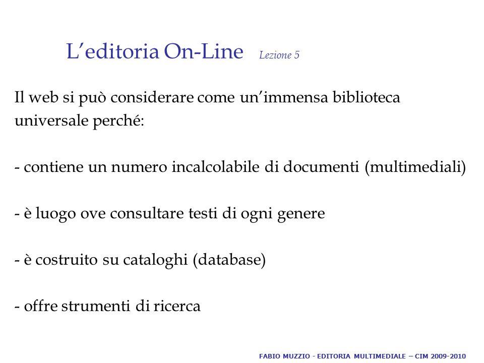 L'editoria On-Line Lezione 5 Il web si può considerare come un'immensa biblioteca universale perché: - contiene un numero incalcolabile di documenti (multimediali) - è luogo ove consultare testi di ogni genere - è costruito su cataloghi (database) - offre strumenti di ricerca FABIO MUZZIO - EDITORIA MULTIMEDIALE – CIM 2009-2010