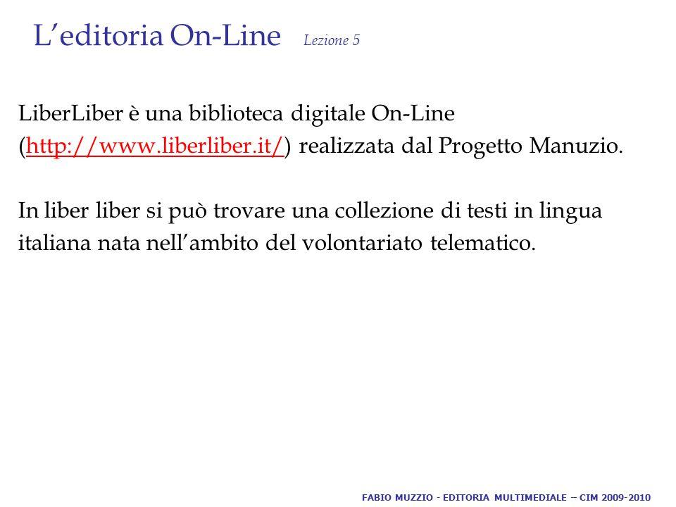 L'editoria On-Line Lezione 5 LiberLiber è una biblioteca digitale On-Line (http://www.liberliber.it/) realizzata dal Progetto Manuzio.http://www.liberliber.it/ In liber liber si può trovare una collezione di testi in lingua italiana nata nell'ambito del volontariato telematico.
