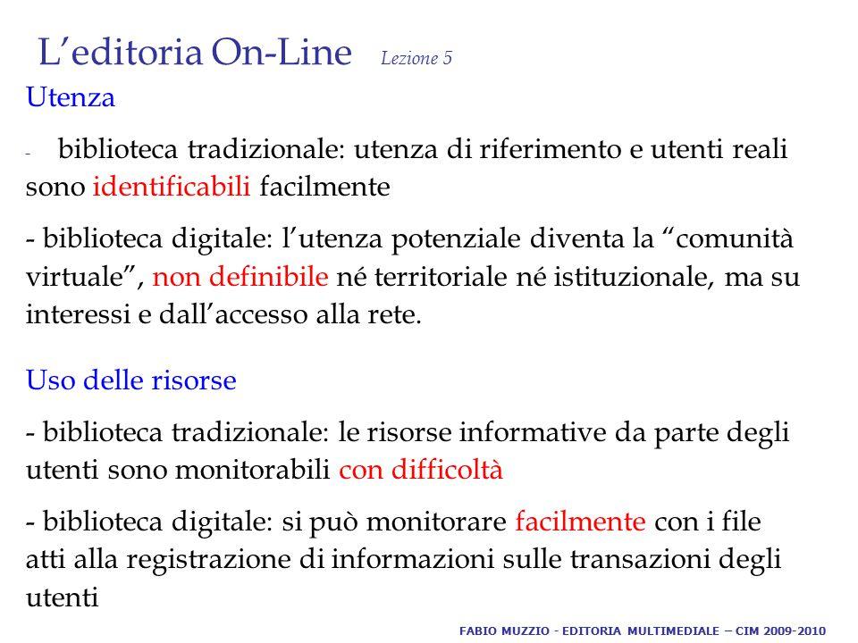 L'editoria On-Line Lezione 5 Utenza - biblioteca tradizionale: utenza di riferimento e utenti reali sono identificabili facilmente - biblioteca digitale: l'utenza potenziale diventa la comunità virtuale , non definibile né territoriale né istituzionale, ma su interessi e dall'accesso alla rete.
