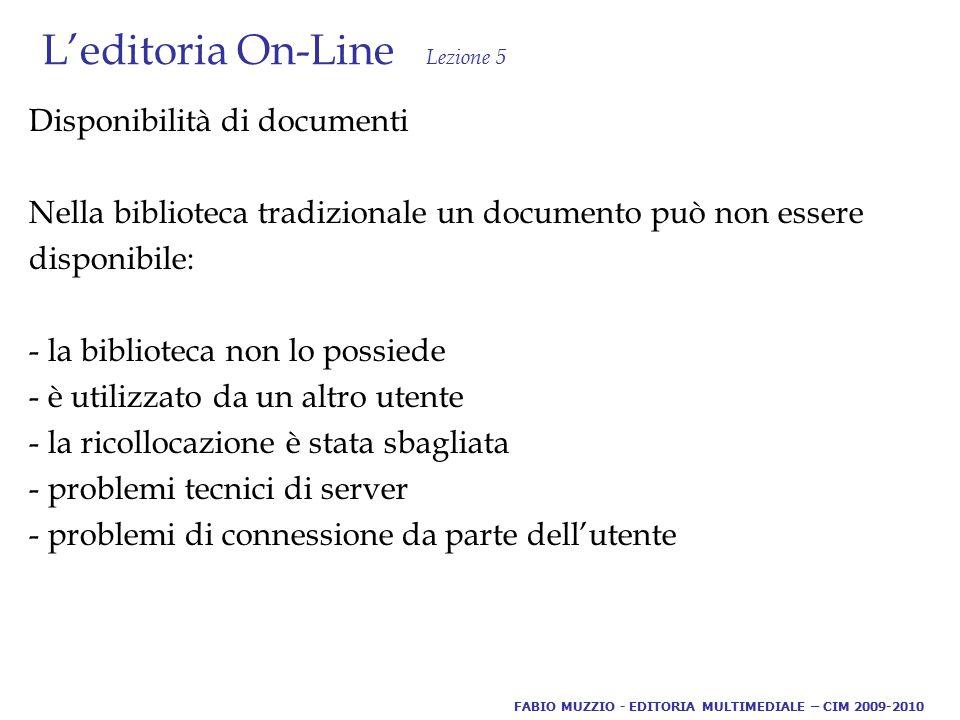 L'editoria On-Line Lezione 5 Disponibilità di documenti Nella biblioteca tradizionale un documento può non essere disponibile: - la biblioteca non lo possiede - è utilizzato da un altro utente - la ricollocazione è stata sbagliata - problemi tecnici di server - problemi di connessione da parte dell'utente FABIO MUZZIO - EDITORIA MULTIMEDIALE – CIM 2009-2010