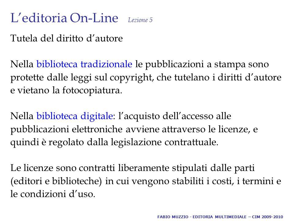 L'editoria On-Line Lezione 5 Tutela del diritto d'autore Nella biblioteca tradizionale le pubblicazioni a stampa sono protette dalle leggi sul copyright, che tutelano i diritti d'autore e vietano la fotocopiatura.