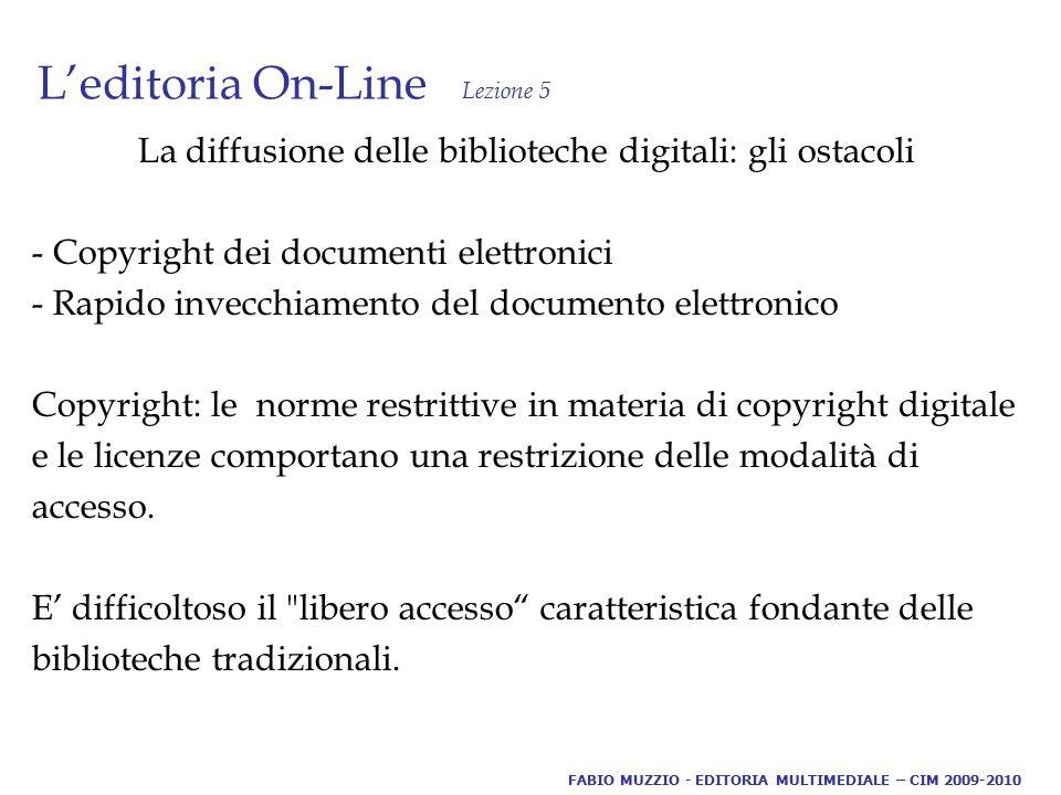 L'editoria On-Line Lezione 5 La diffusione delle biblioteche digitali: gli ostacoli - Copyright dei documenti elettronici - Rapido invecchiamento del documento elettronico Copyright: le norme restrittive in materia di copyright digitale e le licenze comportano una restrizione delle modalità di accesso.