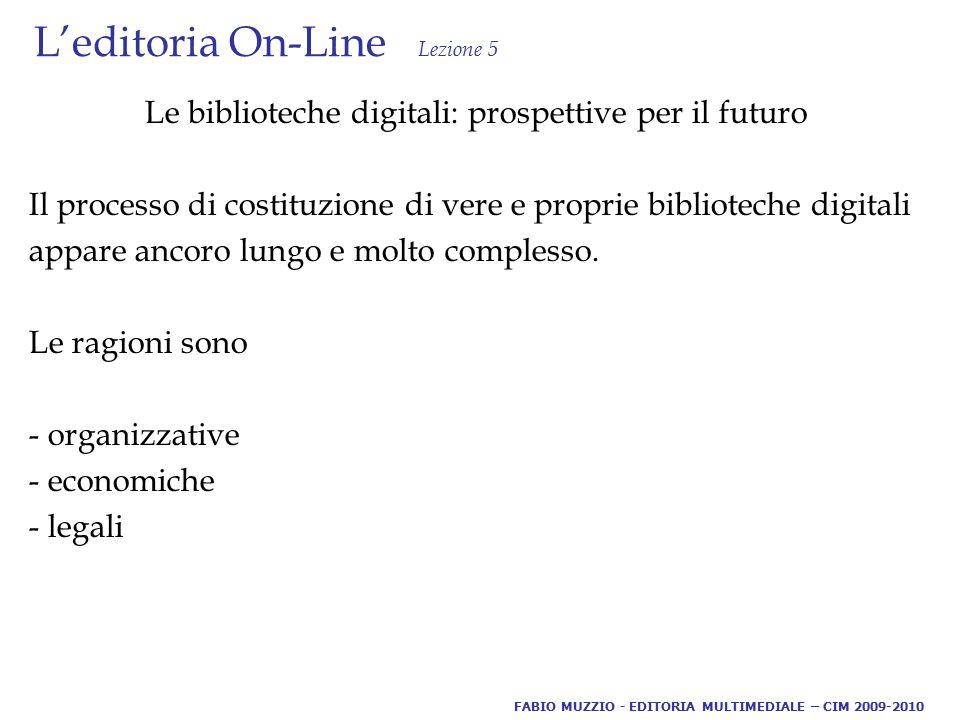 L'editoria On-Line Lezione 5 Le biblioteche digitali: prospettive per il futuro Il processo di costituzione di vere e proprie biblioteche digitali appare ancoro lungo e molto complesso.