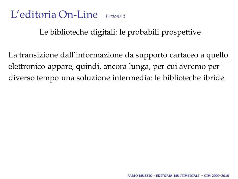 L'editoria On-Line Lezione 5 Le biblioteche digitali: le probabili prospettive La transizione dall'informazione da supporto cartaceo a quello elettronico appare, quindi, ancora lunga, per cui avremo per diverso tempo una soluzione intermedia: le biblioteche ibride.