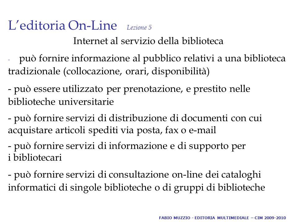 Internet al servizio della biblioteca - può fornire informazione al pubblico relativi a una biblioteca tradizionale (collocazione, orari, disponibilità) - può essere utilizzato per prenotazione, e prestito nelle biblioteche universitarie - può fornire servizi di distribuzione di documenti con cui acquistare articoli spediti via posta, fax o e-mail - può fornire servizi di informazione e di supporto per i bibliotecari - può fornire servizi di consultazione on-line dei cataloghi informatici di singole biblioteche o di gruppi di biblioteche FABIO MUZZIO - EDITORIA MULTIMEDIALE – CIM 2009-2010
