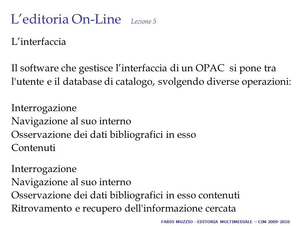 L'editoria On-Line Lezione 5 L'interfaccia Il software che gestisce l'interfaccia di un OPAC si pone tra l utente e il database di catalogo, svolgendo diverse operazioni: Interrogazione Navigazione al suo interno Osservazione dei dati bibliografici in esso Contenuti Interrogazione Navigazione al suo interno Osservazione dei dati bibliografici in esso contenuti Ritrovamento e recupero dell informazione cercata FABIO MUZZIO - EDITORIA MULTIMEDIALE – CIM 2009-2010