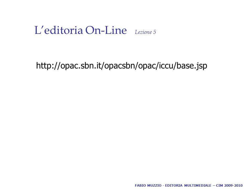 L'editoria On-Line Lezione 5 http://opac.sbn.it/opacsbn/opac/iccu/base.jsp FABIO MUZZIO - EDITORIA MULTIMEDIALE – CIM 2009-2010