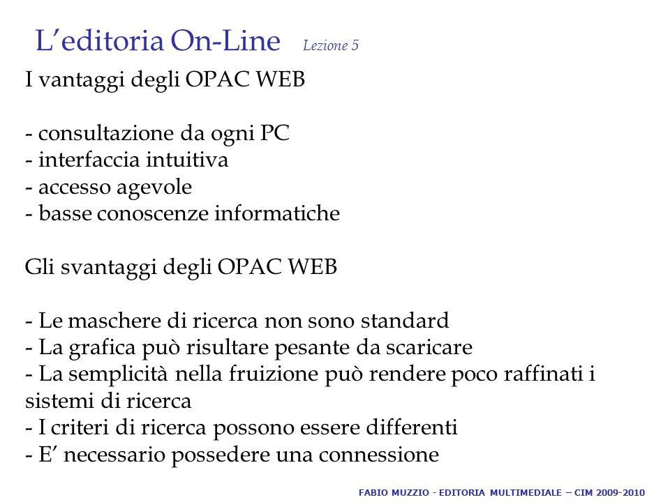L'editoria On-Line Lezione 5 I vantaggi degli OPAC WEB - consultazione da ogni PC - interfaccia intuitiva - accesso agevole - basse conoscenze informatiche Gli svantaggi degli OPAC WEB - Le maschere di ricerca non sono standard - La grafica può risultare pesante da scaricare - La semplicità nella fruizione può rendere poco raffinati i sistemi di ricerca - I criteri di ricerca possono essere differenti - E' necessario possedere una connessione FABIO MUZZIO - EDITORIA MULTIMEDIALE – CIM 2009-2010