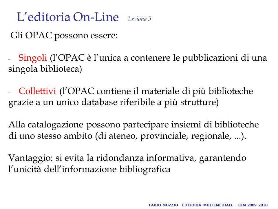 L'editoria On-Line Lezione 5 Gli OPAC possono essere: - Singoli (l'OPAC è l'unica a contenere le pubblicazioni di una singola biblioteca) - Collettivi (l'OPAC contiene il materiale di più biblioteche grazie a un unico database riferibile a più strutture) Alla catalogazione possono partecipare insiemi di biblioteche di uno stesso ambito (di ateneo, provinciale, regionale,...).