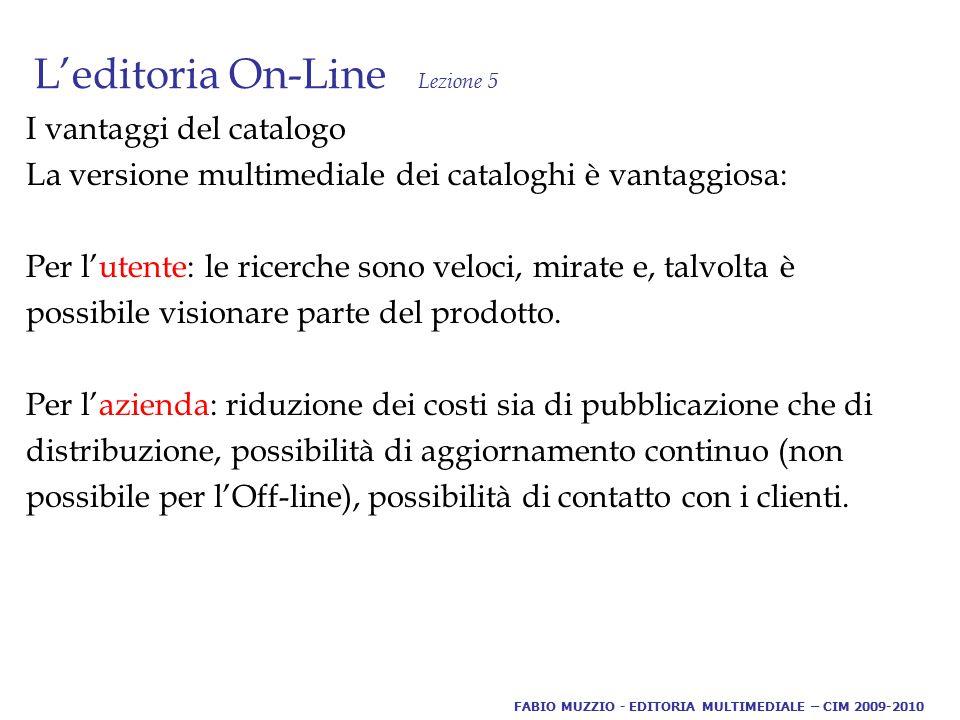 L'editoria On-Line Lezione 5 I vantaggi del catalogo La versione multimediale dei cataloghi è vantaggiosa: Per l'utente: le ricerche sono veloci, mirate e, talvolta è possibile visionare parte del prodotto.