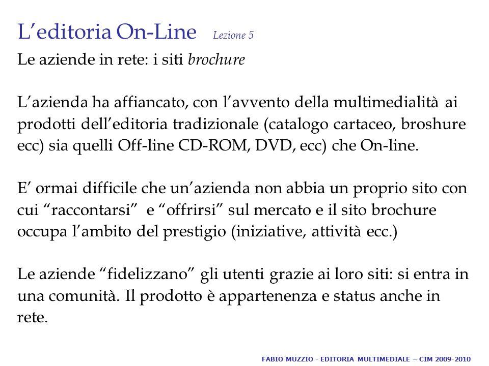 L'editoria On-Line Lezione 5 Le aziende in rete: i siti brochure L'azienda ha affiancato, con l'avvento della multimedialità ai prodotti dell'editoria tradizionale (catalogo cartaceo, broshure ecc) sia quelli Off-line CD-ROM, DVD, ecc) che On-line.