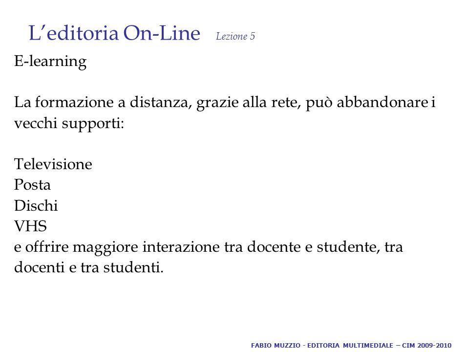 L'editoria On-Line Lezione 5 E-learning La formazione a distanza, grazie alla rete, può abbandonare i vecchi supporti: Televisione Posta Dischi VHS e offrire maggiore interazione tra docente e studente, tra docenti e tra studenti.