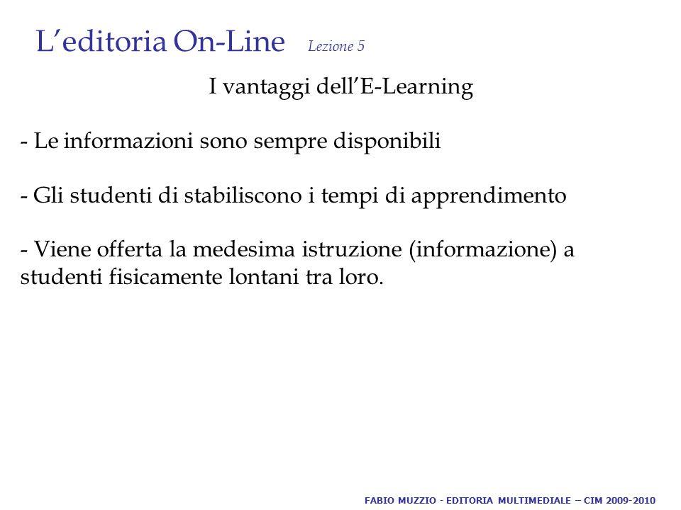 L'editoria On-Line Lezione 5 I vantaggi dell'E-Learning - Le informazioni sono sempre disponibili - Gli studenti di stabiliscono i tempi di apprendimento - Viene offerta la medesima istruzione (informazione) a studenti fisicamente lontani tra loro.
