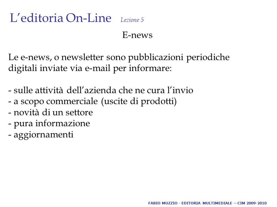 L'editoria On-Line Lezione 5 E-news Le e-news, o newsletter sono pubblicazioni periodiche digitali inviate via e-mail per informare: - sulle attività dell'azienda che ne cura l'invio - a scopo commerciale (uscite di prodotti) - novità di un settore - pura informazione - aggiornamenti FABIO MUZZIO - EDITORIA MULTIMEDIALE – CIM 2009-2010