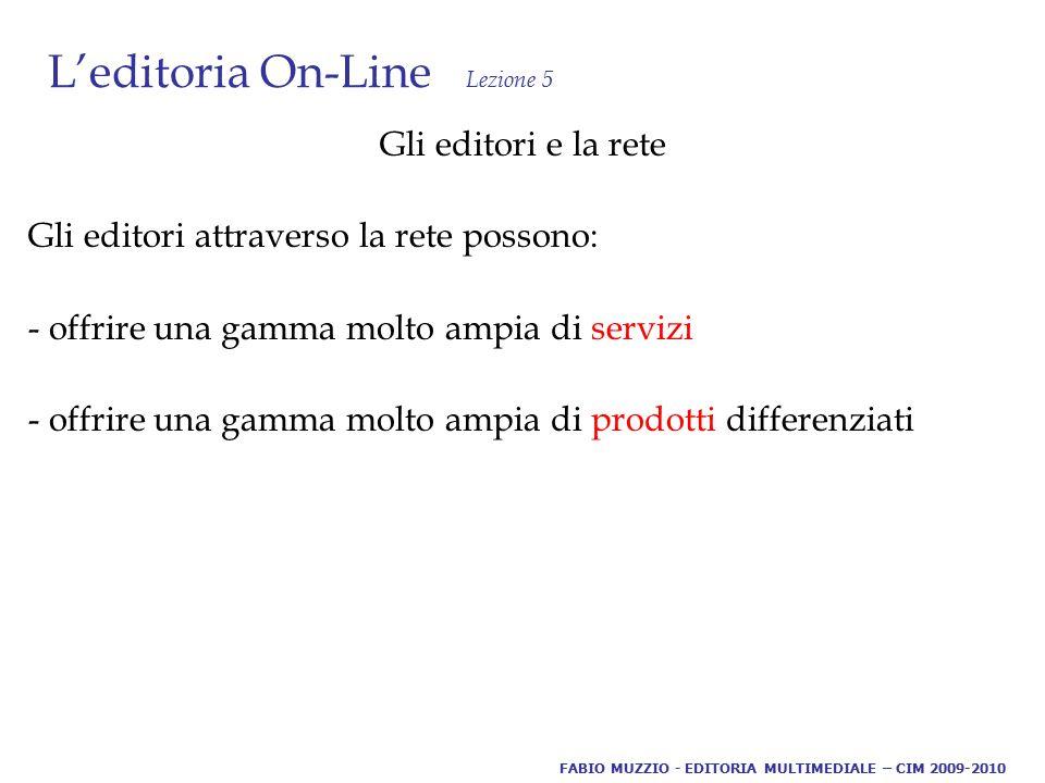 L'editoria On-Line Lezione 5 Gli editori e la rete Gli editori attraverso la rete possono: - offrire una gamma molto ampia di servizi - offrire una gamma molto ampia di prodotti differenziati FABIO MUZZIO - EDITORIA MULTIMEDIALE – CIM 2009-2010