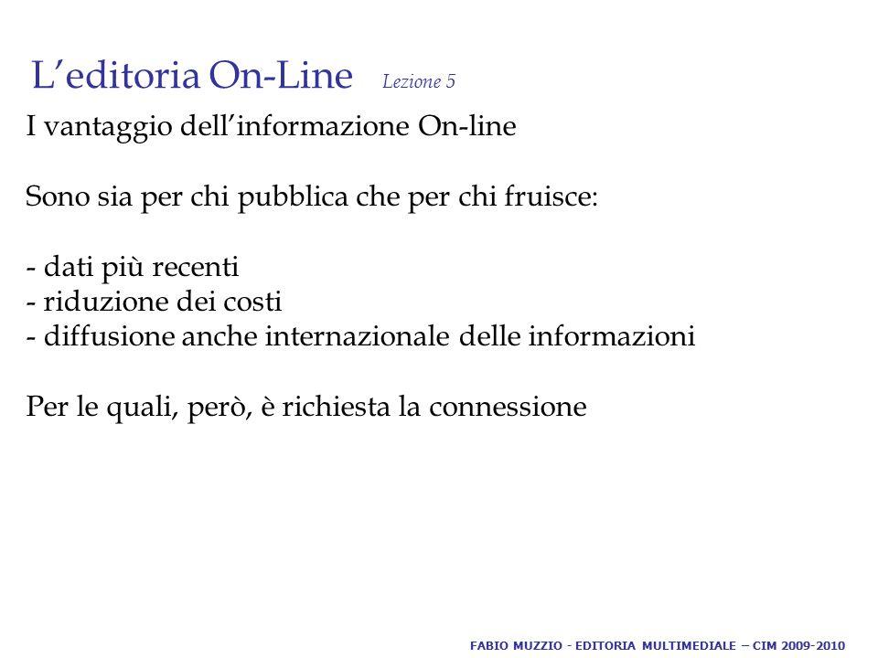 L'editoria On-Line Lezione 5 I vantaggio dell'informazione On-line Sono sia per chi pubblica che per chi fruisce: - dati più recenti - riduzione dei costi - diffusione anche internazionale delle informazioni Per le quali, però, è richiesta la connessione FABIO MUZZIO - EDITORIA MULTIMEDIALE – CIM 2009-2010