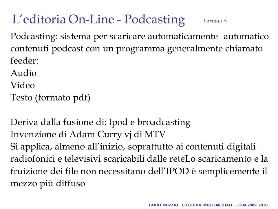 L'editoria On-Line - Podcasting Lezione 5 Podcasting: sistema per scaricare automaticamente automatico contenuti podcast con un programma generalmente chiamato feeder: Audio Video Testo (formato pdf) Deriva dalla fusione di: Ipod e broadcasting Invenzione di Adam Curry vj di MTV Si applica, almeno all'inizio, soprattutto ai contenuti digitali radiofonici e televisivi scaricabili dalle reteLo scaricamento e la fruizione dei file non necessitano dell'IPOD è semplicemente il mezzo più diffuso FABIO MUZZIO - EDITORIA MULTIMEDIALE – CIM 2009-2010