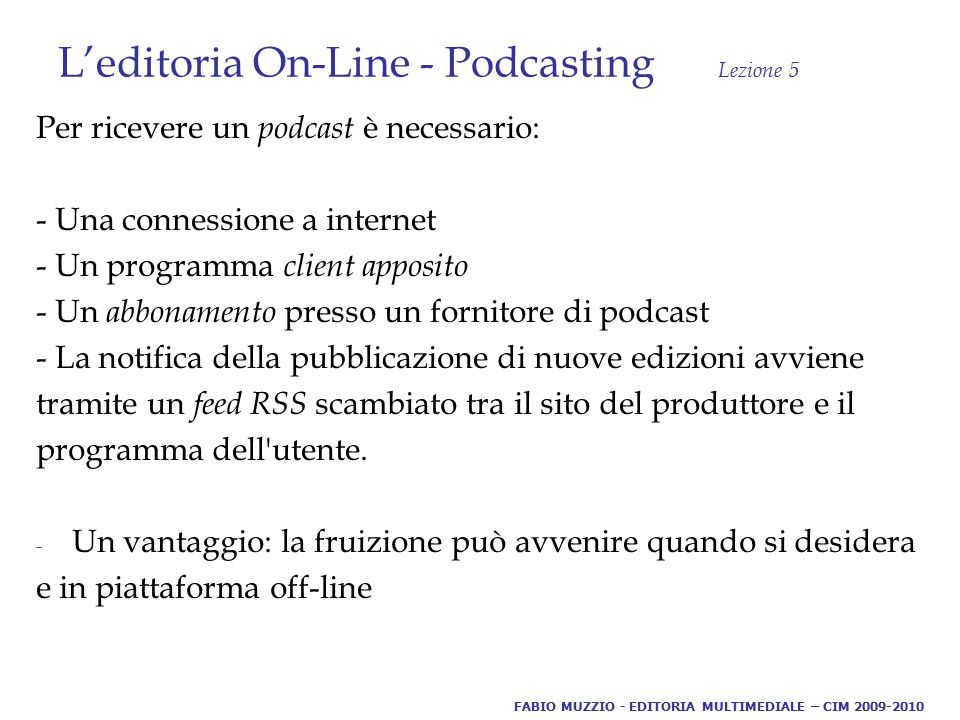 L'editoria On-Line - Podcasting Lezione 5 Per ricevere un podcast è necessario: - Una connessione a internet - Un programma client apposito - Un abbonamento presso un fornitore di podcast - La notifica della pubblicazione di nuove edizioni avviene tramite un feed RSS scambiato tra il sito del produttore e il programma dell utente.