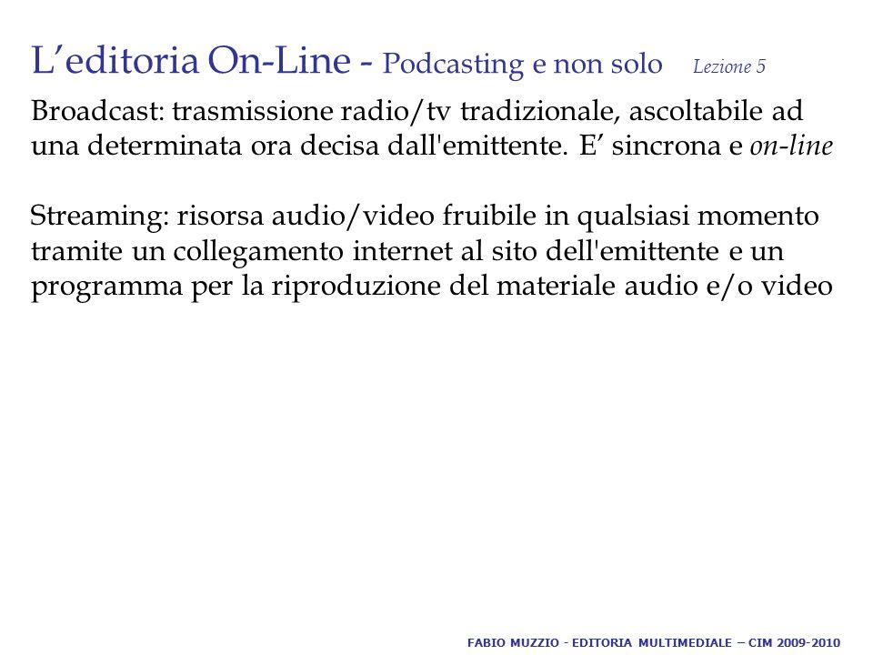 L'editoria On-Line - Podcasting e non solo Lezione 5 Broadcast: trasmissione radio/tv tradizionale, ascoltabile ad una determinata ora decisa dall emittente.