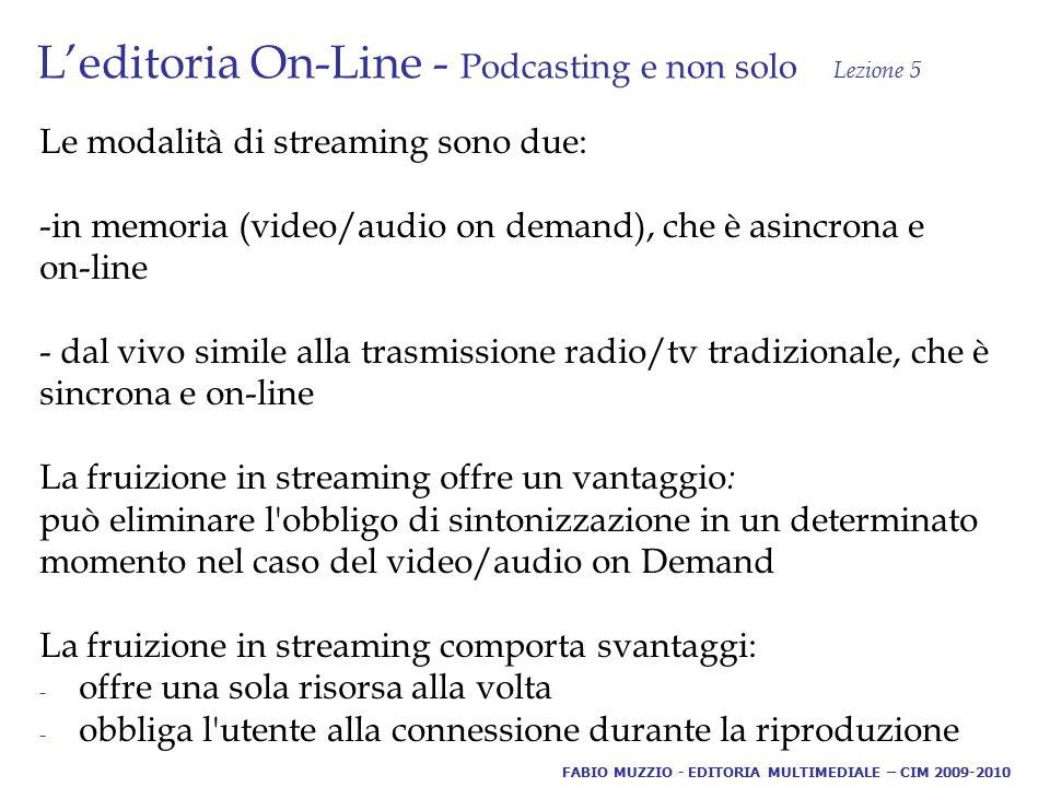 L'editoria On-Line - Podcasting e non solo Lezione 5 Le modalità di streaming sono due: -in memoria (video/audio on demand), che è asincrona e on-line - dal vivo simile alla trasmissione radio/tv tradizionale, che è sincrona e on-line La fruizione in streaming offre un vantaggio : può eliminare l obbligo di sintonizzazione in un determinato momento nel caso del video/audio on Demand La fruizione in streaming comporta svantaggi: - offre una sola risorsa alla volta - obbliga l utente alla connessione durante la riproduzione FABIO MUZZIO - EDITORIA MULTIMEDIALE – CIM 2009-2010