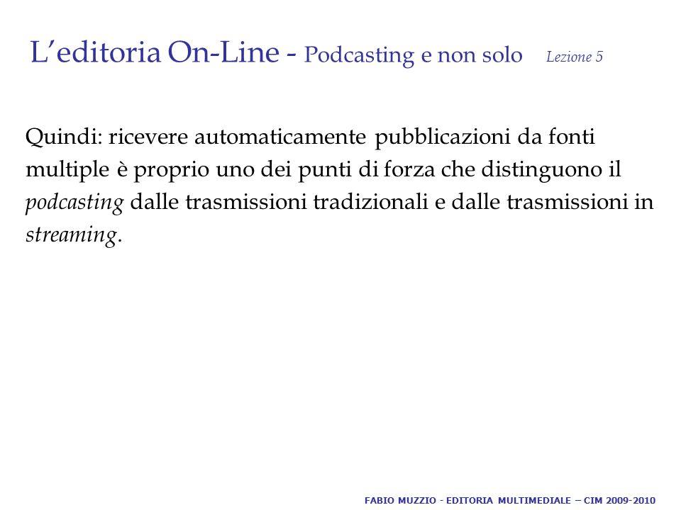 L'editoria On-Line - Podcasting e non solo Lezione 5 Quindi: ricevere automaticamente pubblicazioni da fonti multiple è proprio uno dei punti di forza che distinguono il podcasting dalle trasmissioni tradizionali e dalle trasmissioni in streaming.