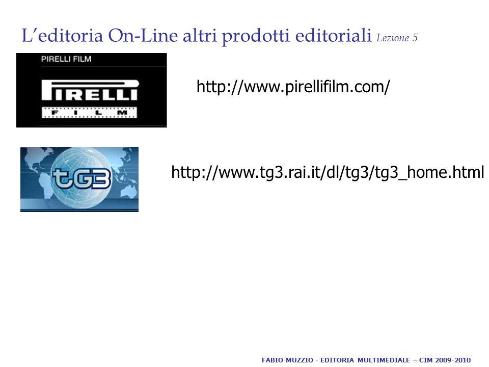 L'editoria On-Line altri prodotti editoriali Lezione 5 FABIO MUZZIO - EDITORIA MULTIMEDIALE – CIM 2009-2010 http://www.pirellifilm.com/ http://www.tg3.rai.it/dl/tg3/tg3_home.html