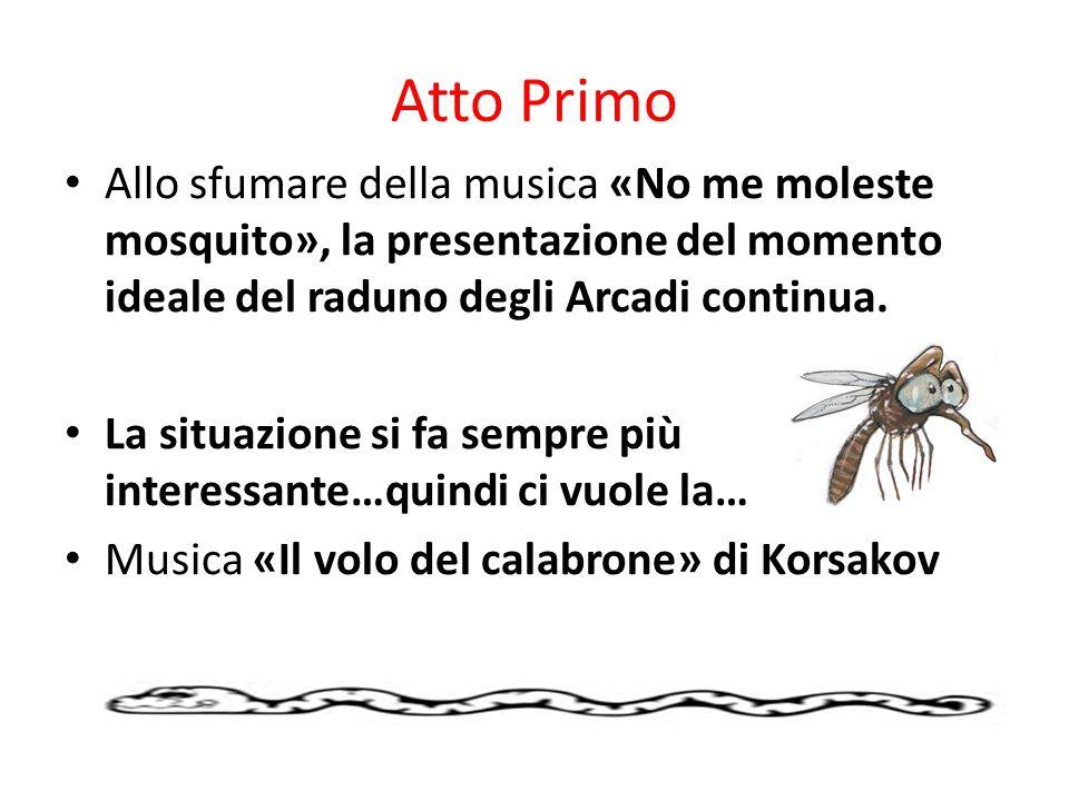 Atto Primo Allo sfumare della musica «No me moleste mosquito», la presentazione del momento ideale del raduno degli Arcadi continua.