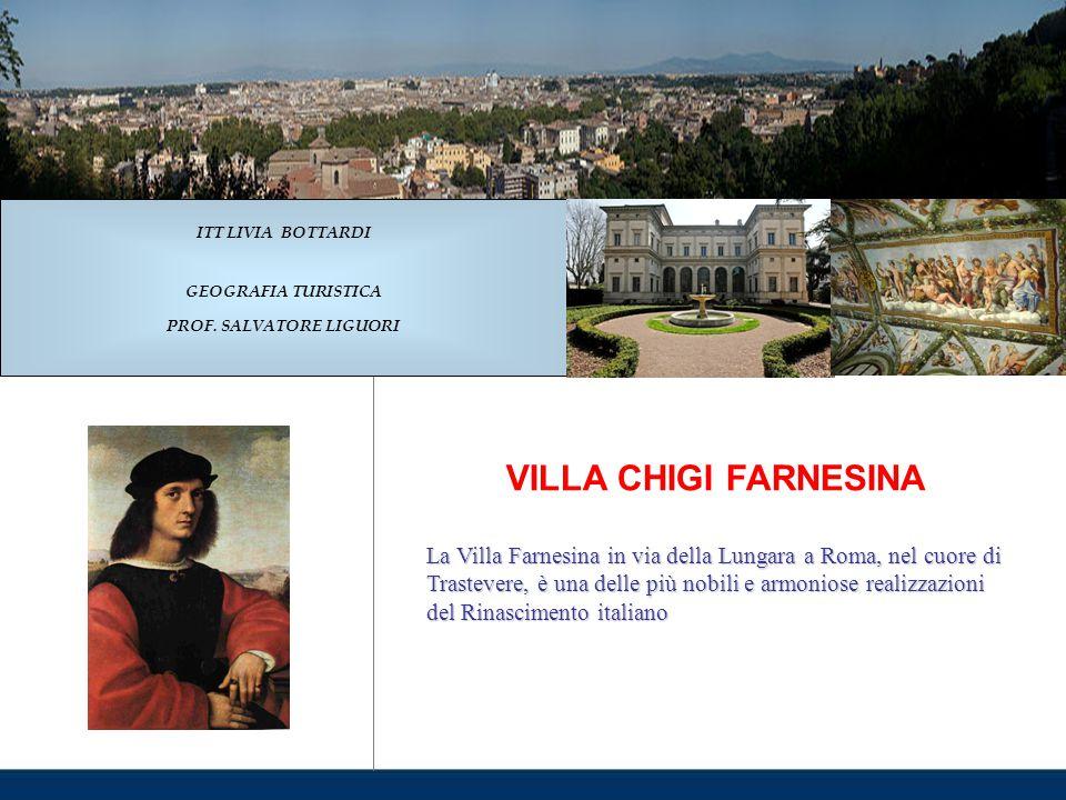 VILLA CHIGI FARNESINA La Villa Farnesina in via della Lungara a Roma, nel cuore di Trastevere, è una delle più nobili e armoniose realizzazioni del Rinascimento italiano ITT LIVIA BOTTARDI GEOGRAFIA TURISTICA PROF.