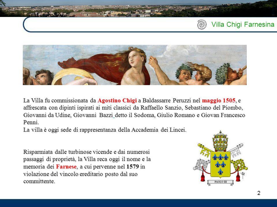 2 Villa Chigi Farnesina La Villa fu commissionata da Agostino Chigi a Baldassarre Peruzzi nel maggio 1505, e affrescata con dipinti ispirati ai miti c